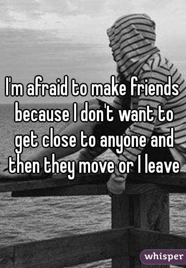 Im Afraid To Make Friends Because I Dont Want To Get Close To Anyone