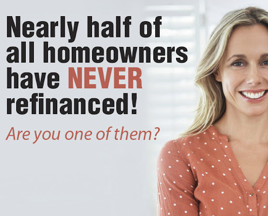 Nearly half of all home owners have NEVER refinanced! Are you one of them??