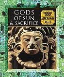 Gods of Sun and Sacrifice: Aztec & Maya Myth (Myth and Mankind)