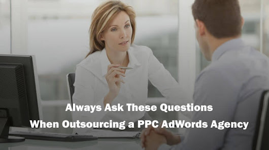 Always Ask These Questions When Outsourcing a PPC AdWords Agency - Outsourcing PPC Management Agency in London, UK | AdWordsWise UK