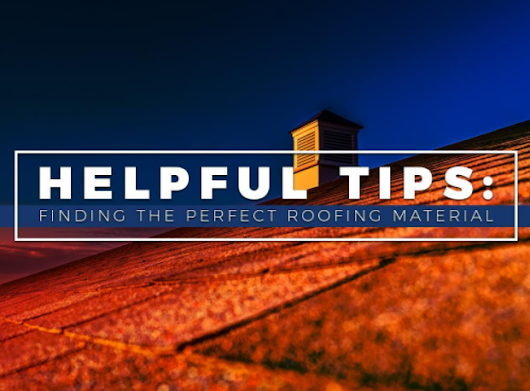 Helpful Tips: Finding the Perfect Roofing Material