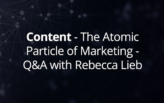 Content - The Atomic Particle of Marketing - Q&A with Rebecca Lieb - Ceralytics
