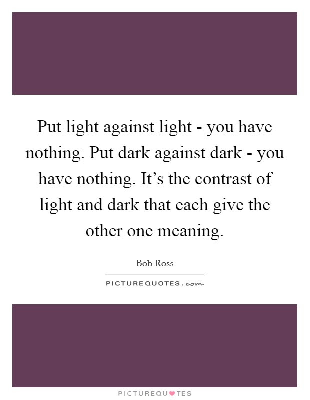 Put Light Against Light You Have Nothing Put Dark Against