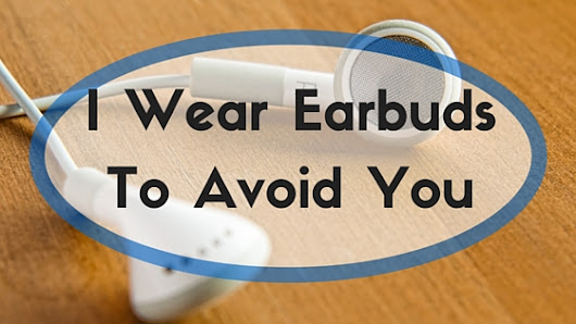 I Wear Earbuds To Avoid You