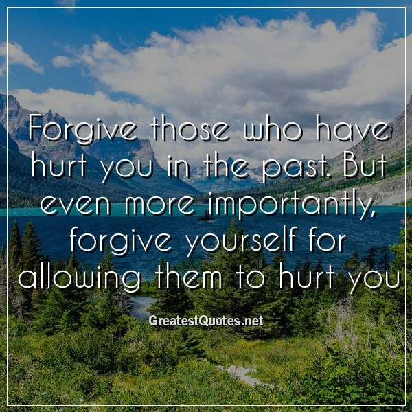 Forgive Those Who Have Hurt You In The Past But Even More