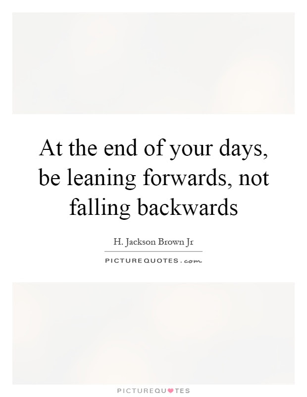 At The End Of Your Days Be Leaning Forwards Not Falling