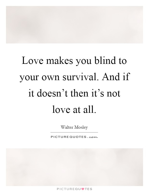 Love Makes You Blind To Your Own Survival And If It Doesnt