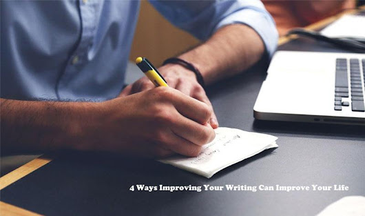 4 Ways Improving Your Writing Can Improve Your Life