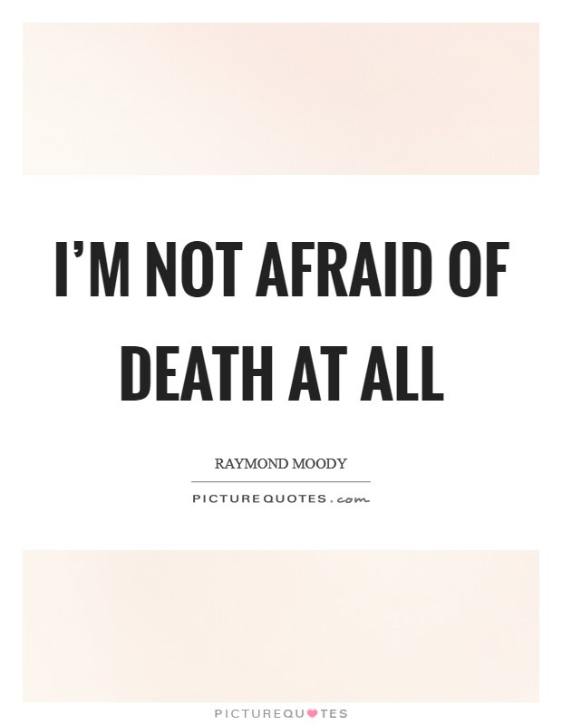 Im Not Afraid Of Death At All Picture Quotes