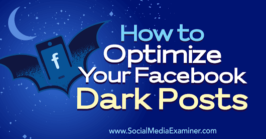 How to Optimize Your Facebook Dark Posts : Social Media Examiner