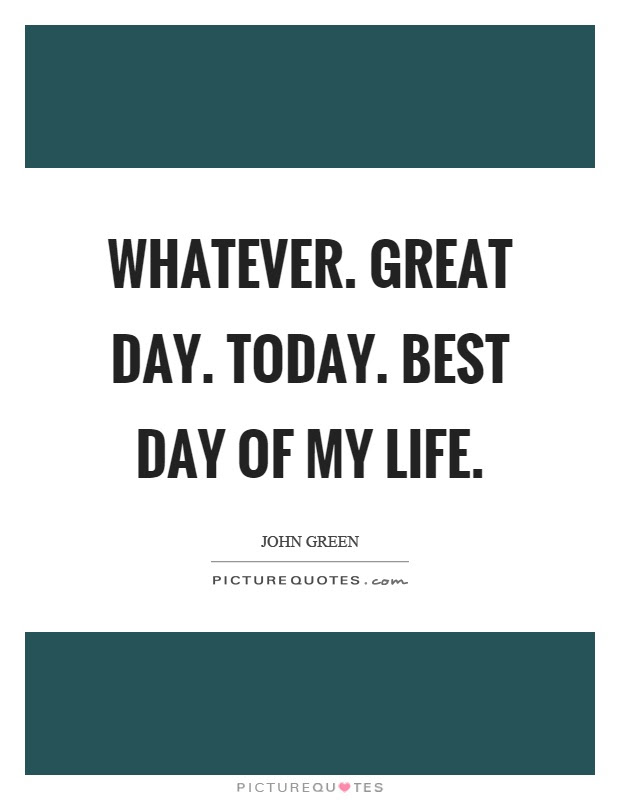Whatever Great Day Today Best Day Of My Life Picture Quotes