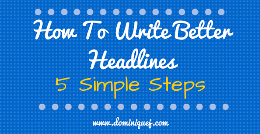 How To Write Better Headlines: 5 Simple Steps - Dominique J.
