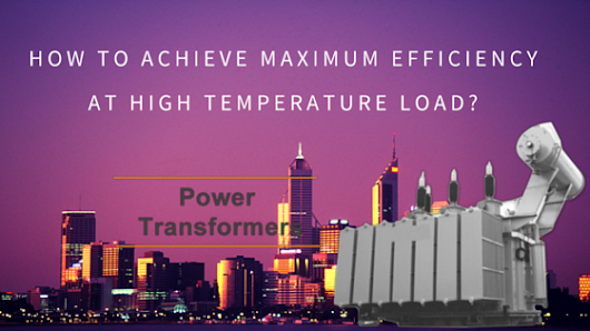 How to Achieve Maximum Efficiency at High Temperature Load? - All About Power Transformers