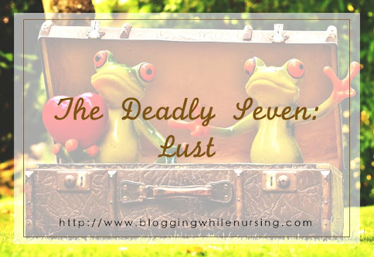 The Deadly Seven - Lust - Blogging While Nursing