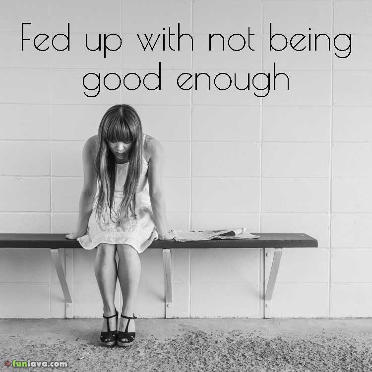 Sick Of Feeling Not Good Enough Quotes Cenksms