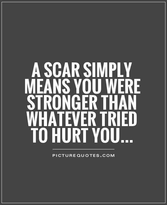 A Scar Simply Means You Were Stronger Than Whatever Tried To