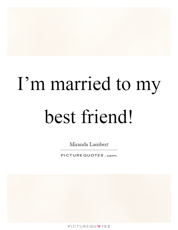 Im Married To My Best Friend Picture Quotes