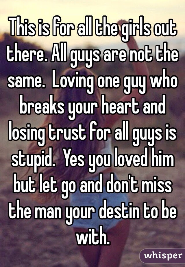 This Is For All The Girls Out There All Guys Are Not The Same