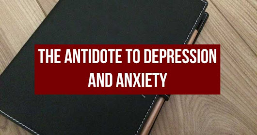 The Antidote to Depression and Anxiety