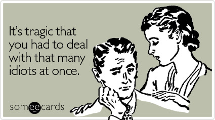 Funny Sympathy Ecard: It's tragic that you had to deal with that many idiots at once.