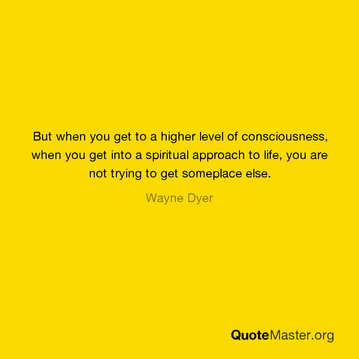 But When You Get To A Higher Level Of Consciousness When You Get