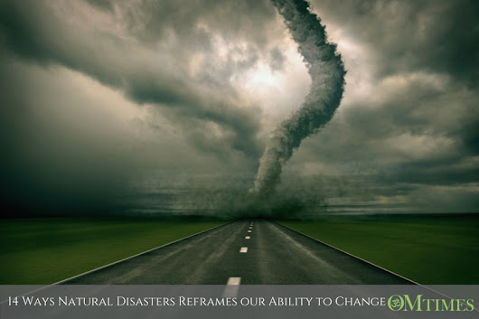 14 Ways Natural Disasters Reframes our Ability to Change - OMTimes