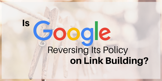 Is Google Reversing Its Policy on Link Building?