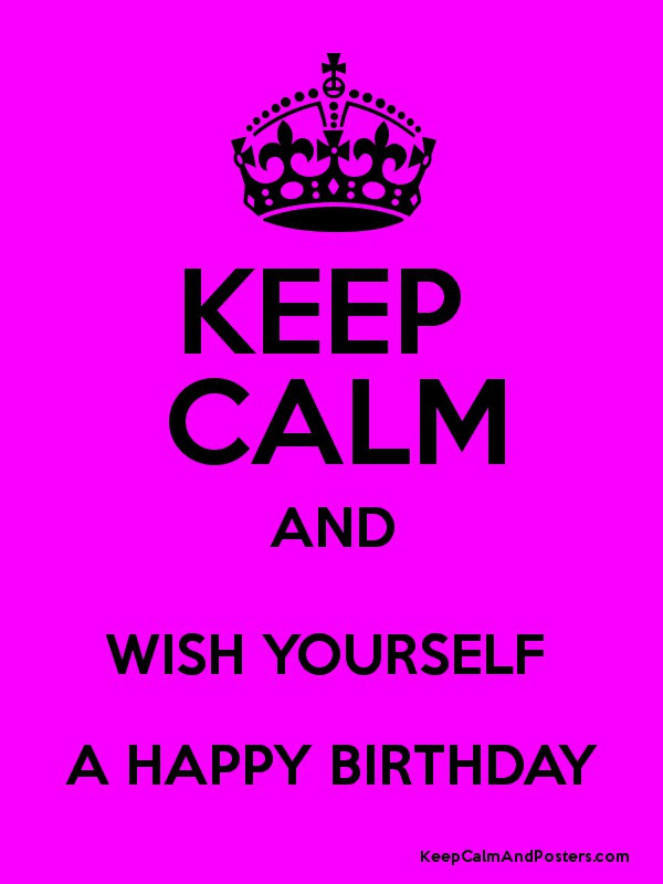 Keep Calm And Wish Yourself A Happy Birthday Keep Calm And Posters