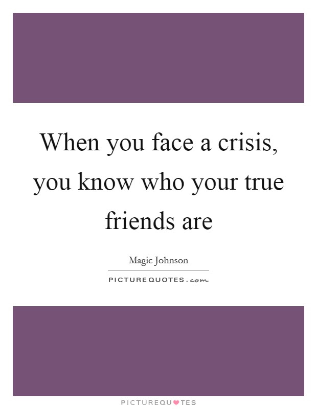 When You Face A Crisis You Know Who Your True Friends Are Picture