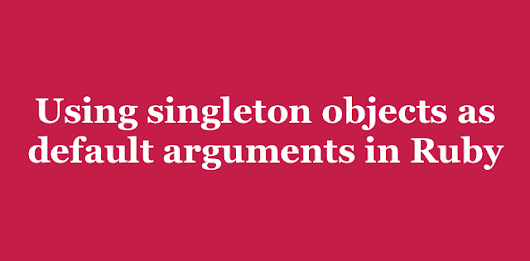 Using singleton objects as default arguments in Ruby
