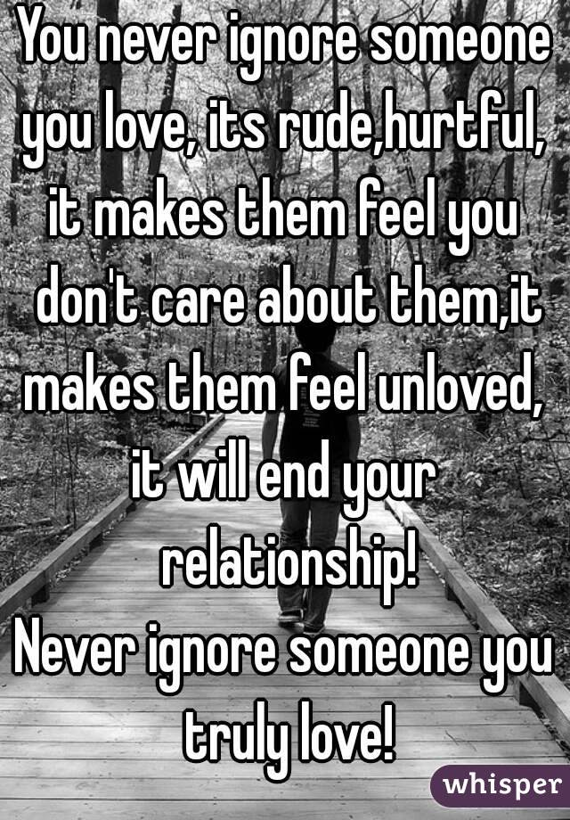 You Never Ignore Someone You Love Its Rudehurtful It Makes Them