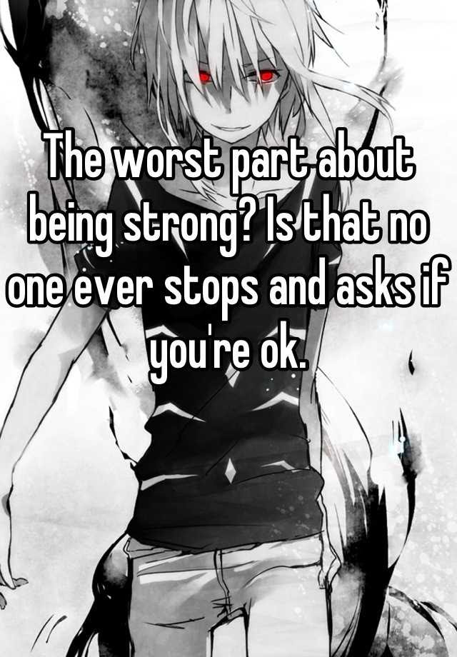The Worst Part About Being Strong Is That No One Ever Stops And