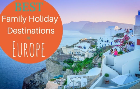 8 Best Family Holiday Destinations in Europe - Family Travel Blog - Travel with Kids