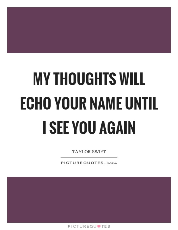 My Thoughts Will Echo Your Name Until I See You Again Picture Quotes