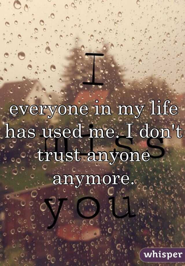 Everyone In My Life Has Used Me I Dont Trust Anyone Anymore