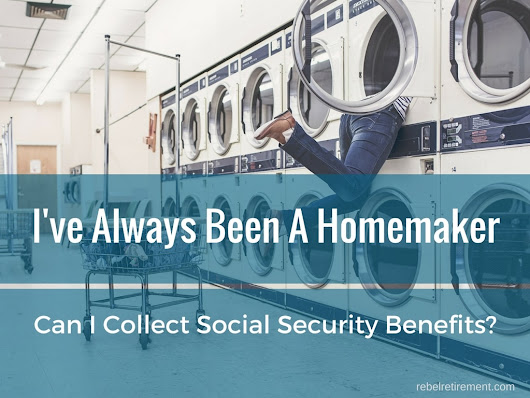 I'm a Homemaker - Can I Collect Social Security Benefits if I've Never Worked? - Rebel Retirement