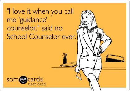 'I love it when you call me 'guidance' counselor,' said no School Counselor ever.