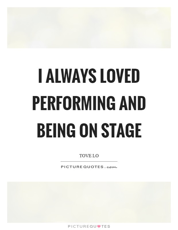 I Always Loved Performing And Being On Stage Picture Quotes