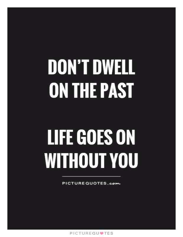Dont Dwell On The Past Life Goes On Without You Picture Quotes