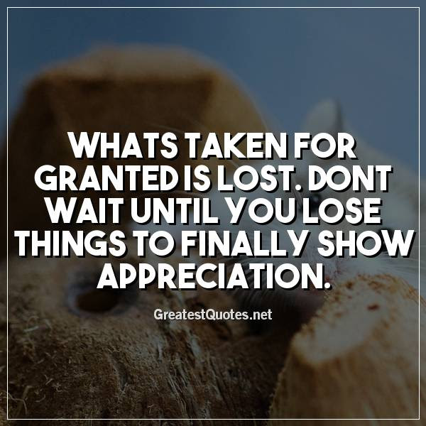 Whats Taken For Granted Is Lost Dont Wait Until You Lose Things To