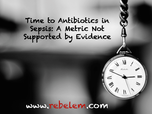 Time to Antibiotics in Sepsis: A Metric Not Supported by Evidence - R.E.B.E.L. EM - Emergency Medicine Blog