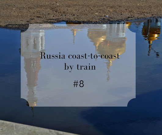 Russia, Coast-to-Coast From the Baltic Sea to the Pacific Ocean: Russia viewed from the train (part 8)