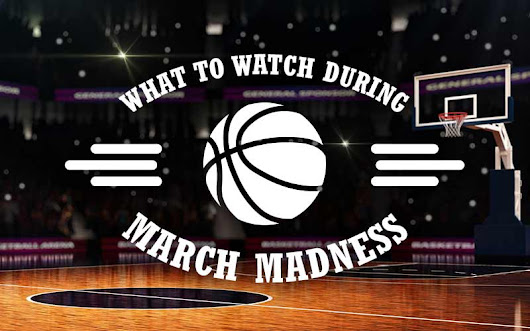 What to Watch during March Madness