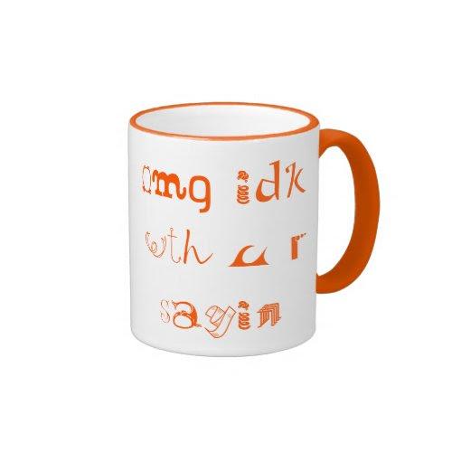 omg idk wth u r sayin | Cool Funky Funny Coffee Mug