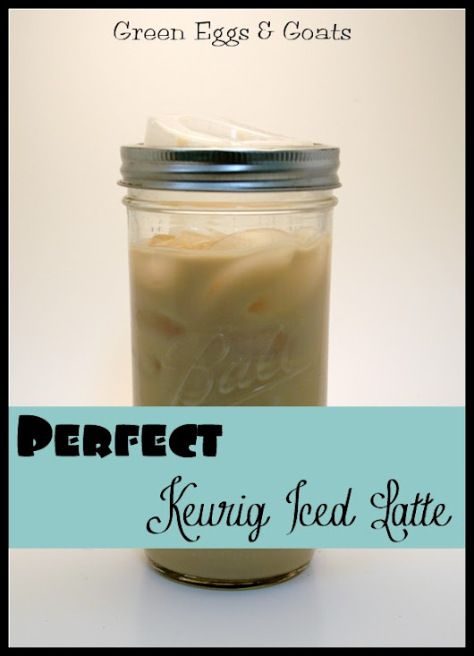 Perfect Keurig Iced Latte! - Green Eggs & Goats