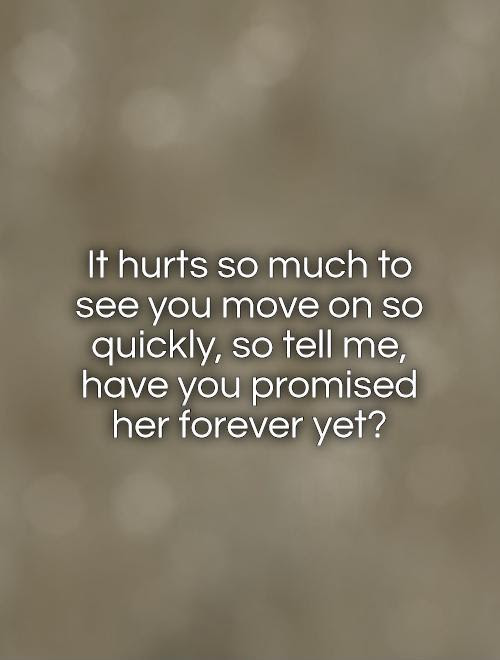 It Hurts So Much To See You Move On So Quickly So Tell Me Have
