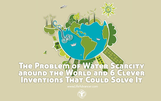 The Problem of Water Scarcity around the World and 6 Clever Inventions That Could Solve It