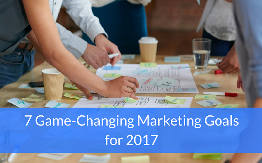 7 Game-Changing Marketing Goals for 2017