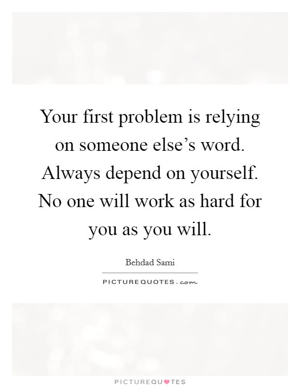 Your First Problem Is Relying On Someone Elses Word Always