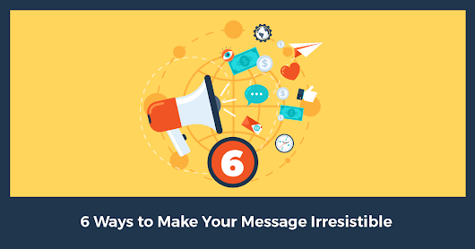 6 Surefire Ways to Make Your Message Irresistible